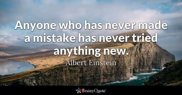 Anyone who has never made mistake has never try anything new - Albert Einstein
